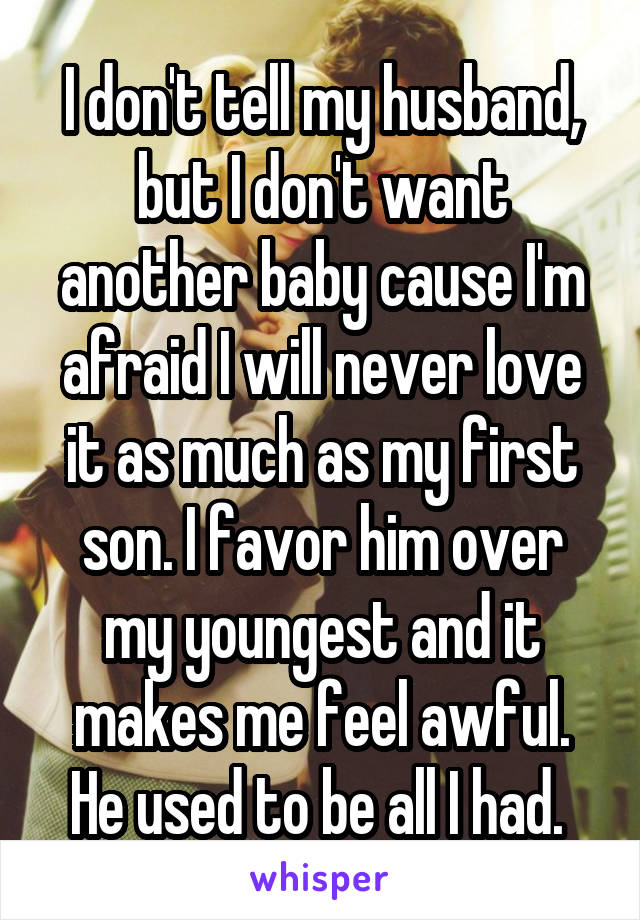I don't tell my husband, but I don't want another baby cause I'm afraid I will never love it as much as my first son. I favor him over my youngest and it makes me feel awful. He used to be all I had.