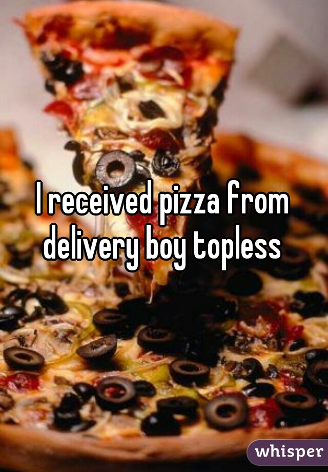 I received pizza from delivery boy topless