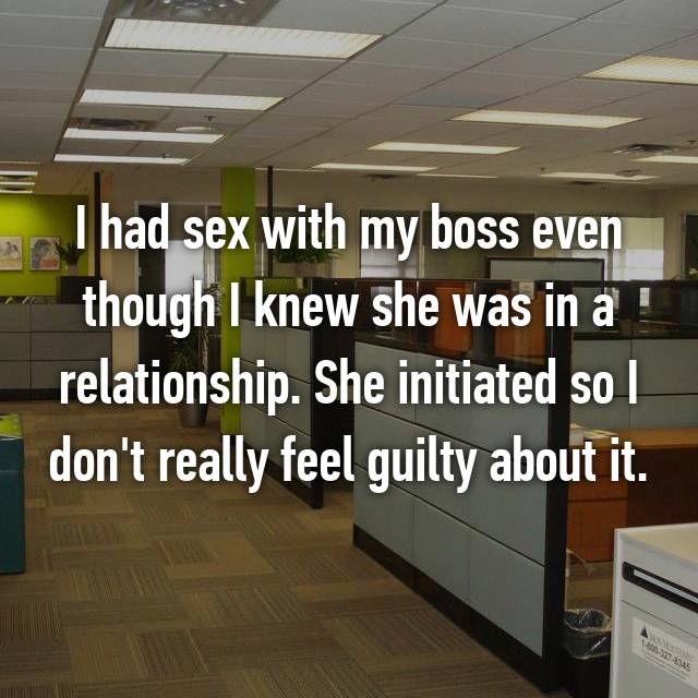 I had sex with my boss even though I knew she was in a relationship. She initiated so I don't really feel guilty about it.