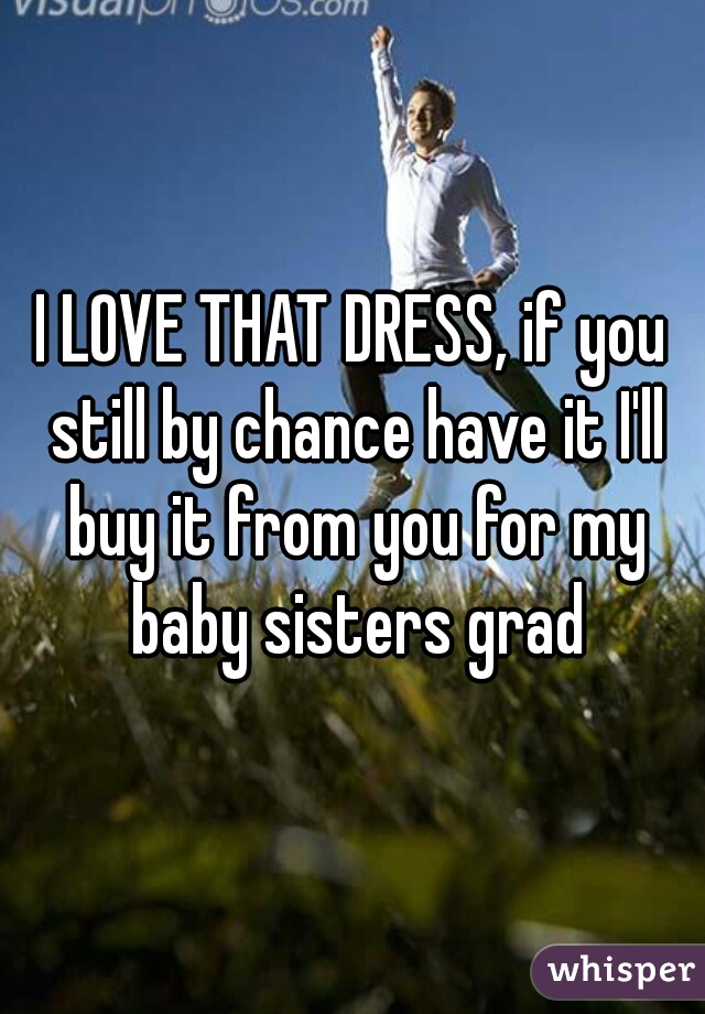 I LOVE THAT DRESS, if you still by chance have it I'll buy it from you for my baby sisters grad