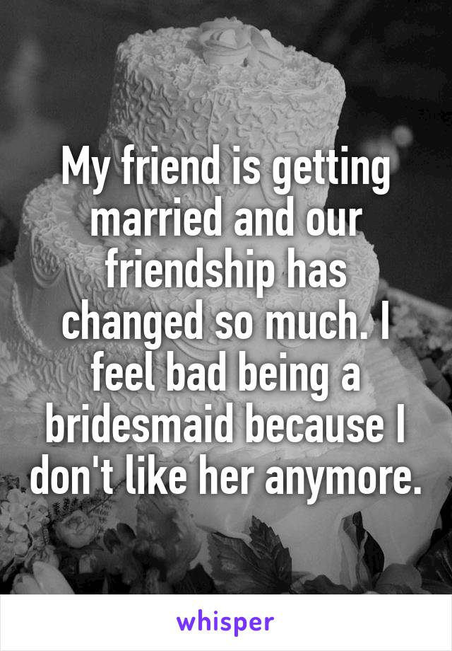My friend is getting married and our friendship has changed so much. I feel bad being a bridesmaid because I don't like her anymore.