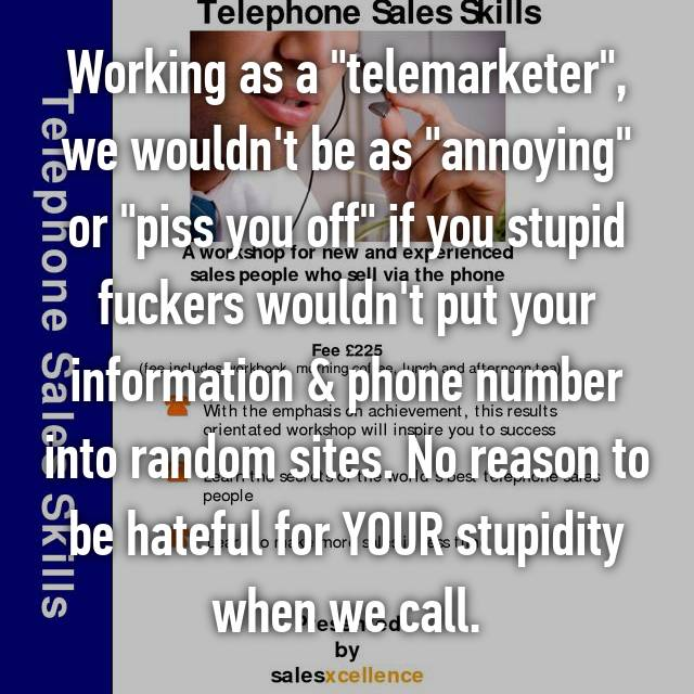 "Working as a ""telemarketer"", we wouldn't be as ""annoying"" or ""piss you off"" if you stupid fuckers wouldn't put your information & phone number into random sites. No reason to be hateful for YOUR stupidity when we call."
