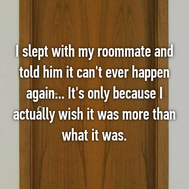 I slept with my roommate and told him it can't ever happen again... It's only because I actually wish it was more than what it was.