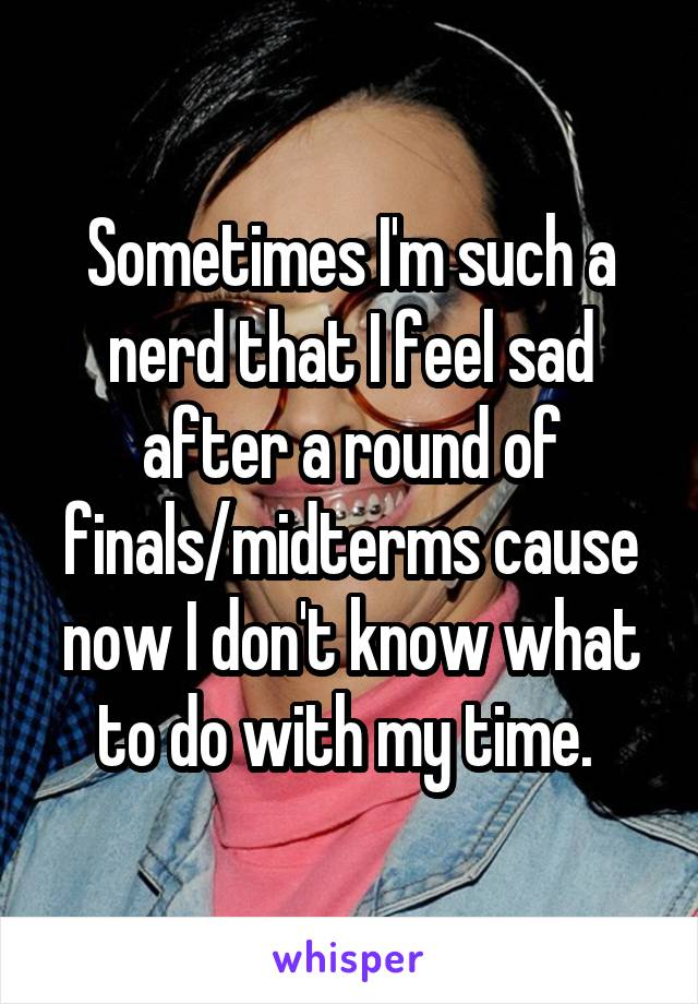Sometimes I'm such a nerd that I feel sad after a round of finals/midterms cause now I don't know what to do with my time.