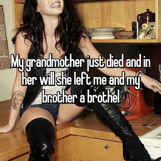 My grandmother just died and in her will she left me and my brother a brothel
