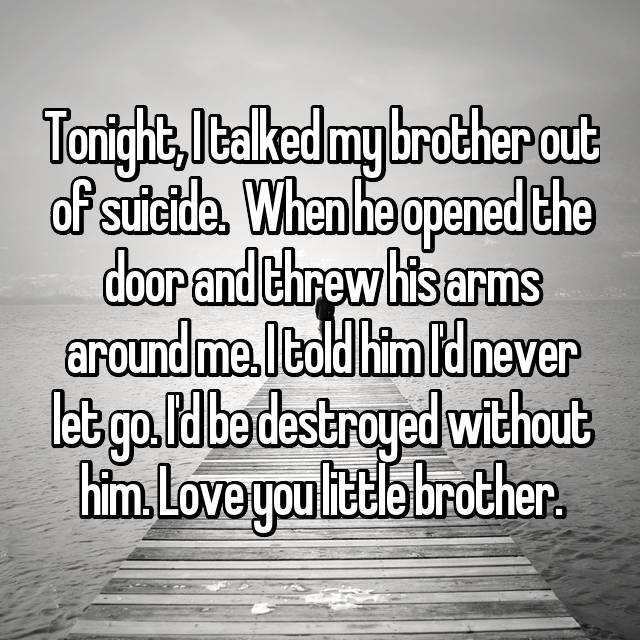 Tonight, I talked my brother out of suicide.  When he opened the door and threw his arms around me. I told him I'd never let go. I'd be destroyed without him. Love you little brother.