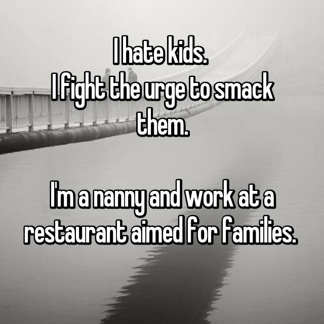 I hate kids.  I fight the urge to smack them.  I'm a nanny and work at a restaurant aimed for families.