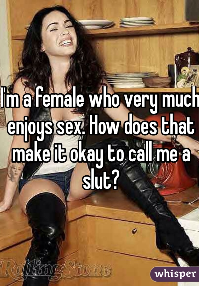 I'm a female who very much enjoys sex. How does that make it okay to call me a slut?