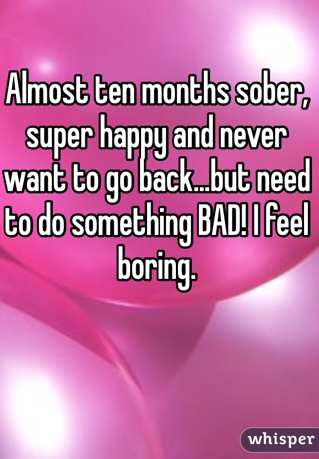Almost ten months sober, super happy and never want to go back...but need to do something BAD! I feel boring.