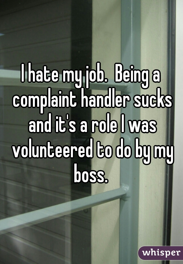 I hate my job.  Being a complaint handler sucks and it's a role I was volunteered to do by my boss.