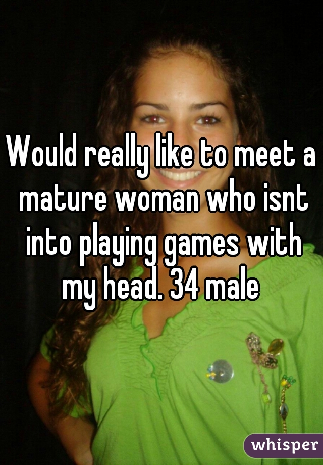 Would really like to meet a mature woman who isnt into playing games with my head. 34 male