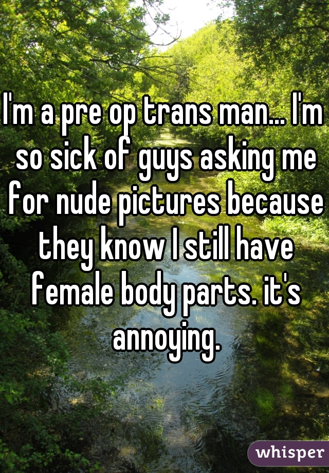 I'm a pre op trans man... I'm so sick of guys asking me for nude pictures because they know I still have female body parts. it's annoying.