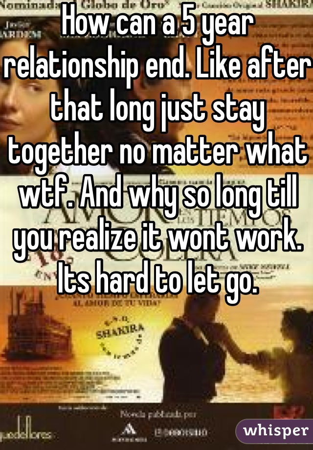 How can a 5 year relationship end. Like after that long just stay together no matter what wtf. And why so long till you realize it wont work. Its hard to let go.