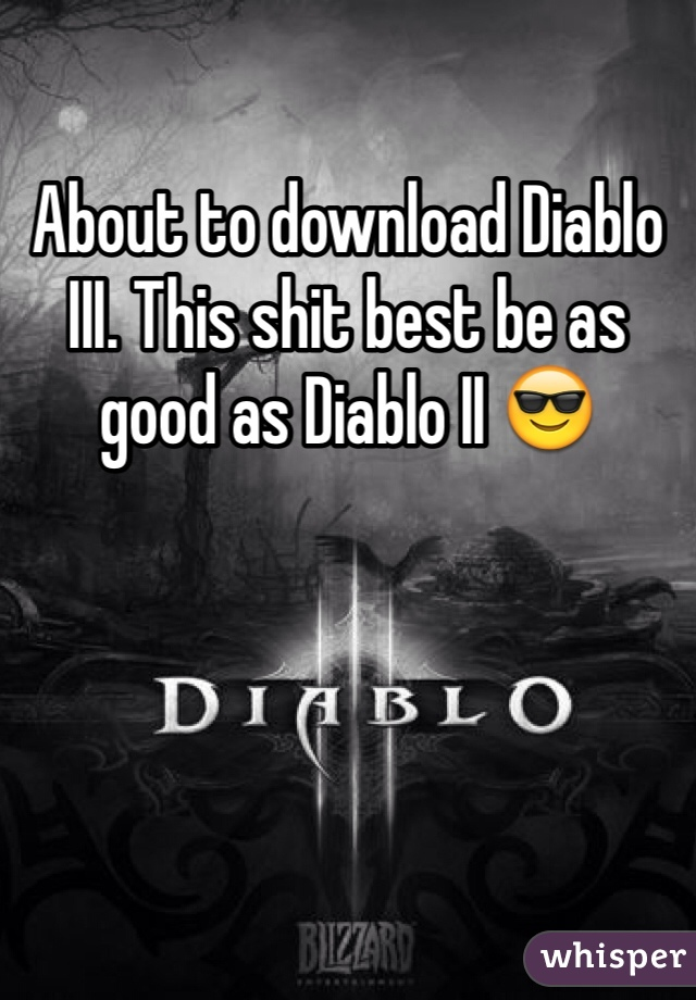About to download Diablo III. This shit best be as good as Diablo II 😎