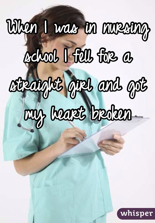 When I was in nursing school I fell for a straight girl and got my heart broken