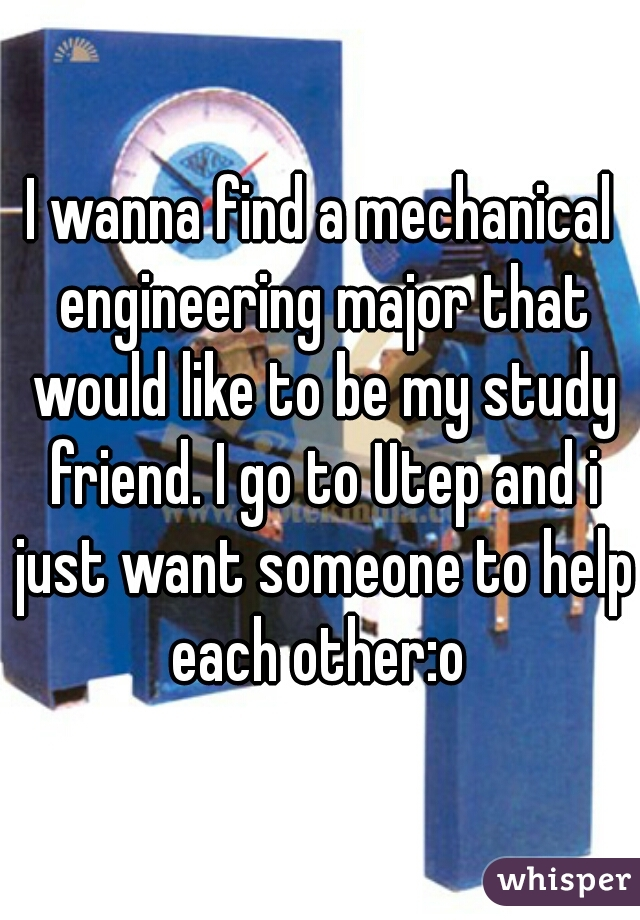 I wanna find a mechanical engineering major that would like to be my study friend. I go to Utep and i just want someone to help each other:o