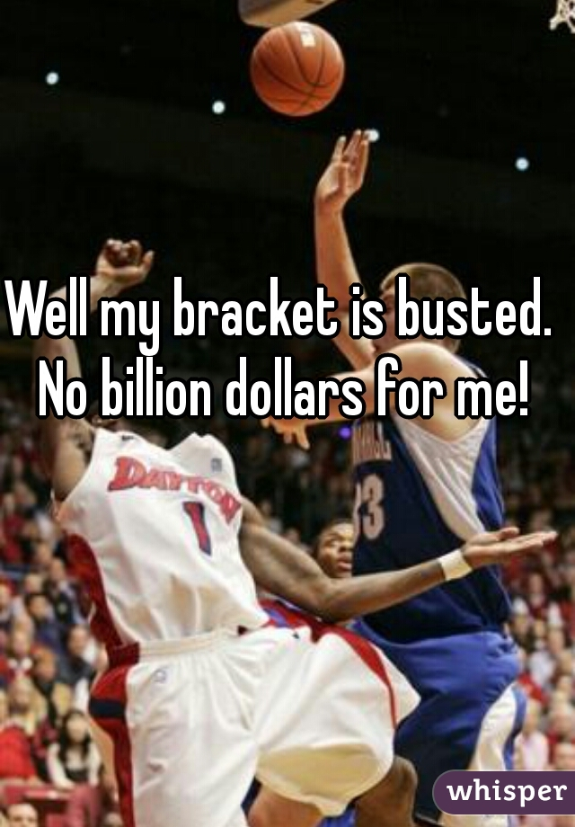 Well my bracket is busted. No billion dollars for me!