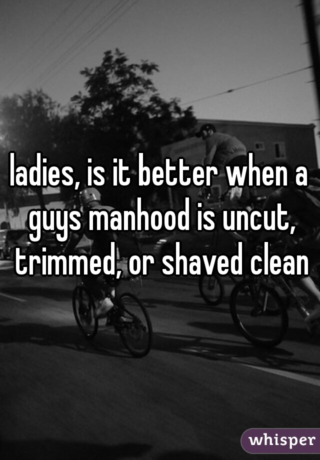 ladies, is it better when a guys manhood is uncut, trimmed, or shaved clean