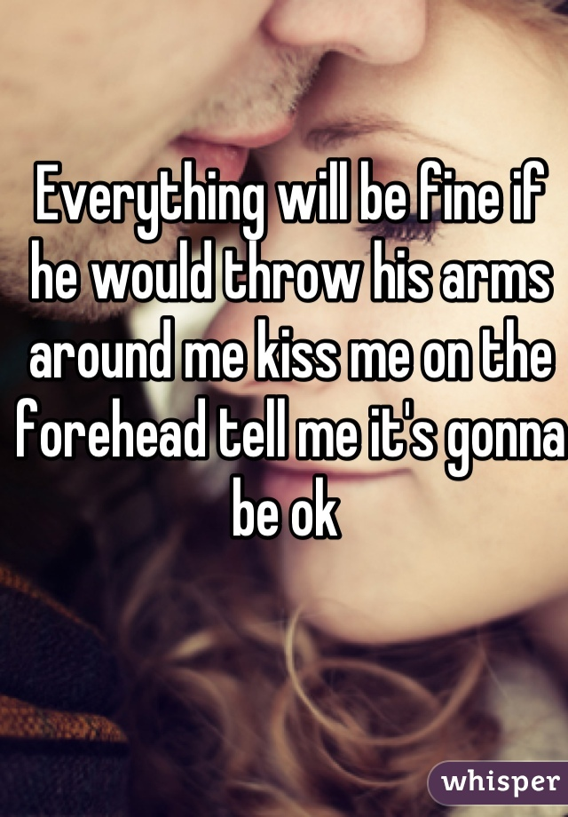 Everything will be fine if he would throw his arms around me kiss me on the forehead tell me it's gonna be ok