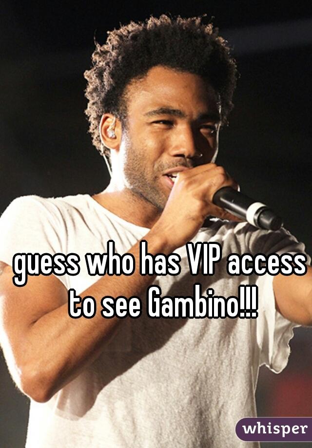 guess who has VIP access to see Gambino!!!