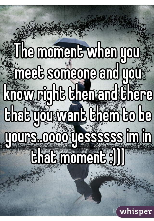 The moment when you meet someone and you know right then and there that you want them to be yours..oooo yessssss im in that moment :)))