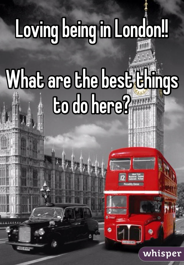 Loving being in London!!   What are the best things to do here?
