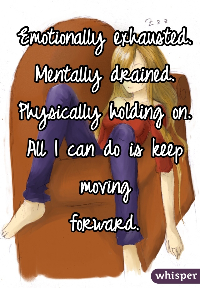 Emotionally exhausted. Mentally drained. Physically holding on. All I can do is keep moving forward.