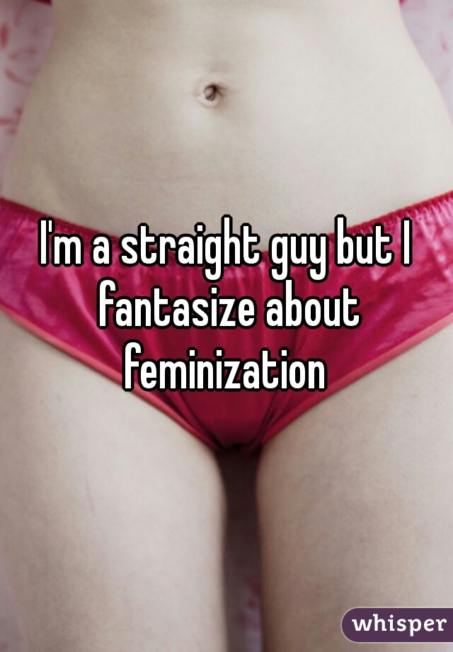 I'm a straight guy but I fantasize about feminization