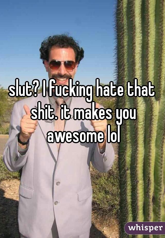 slut? I fucking hate that shit. it makes you awesome lol