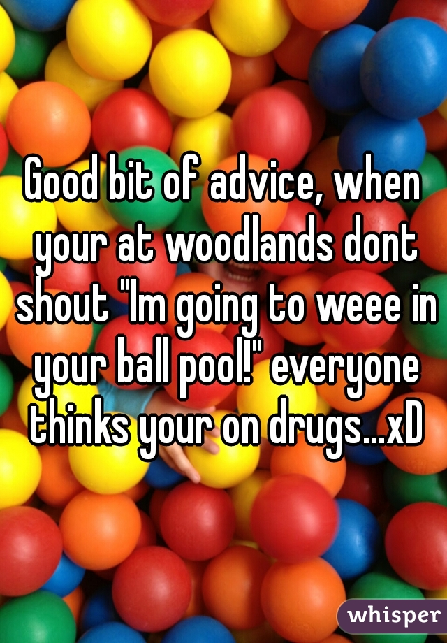 """Good bit of advice, when your at woodlands dont shout """"Im going to weee in your ball pool!"""" everyone thinks your on drugs...xD"""