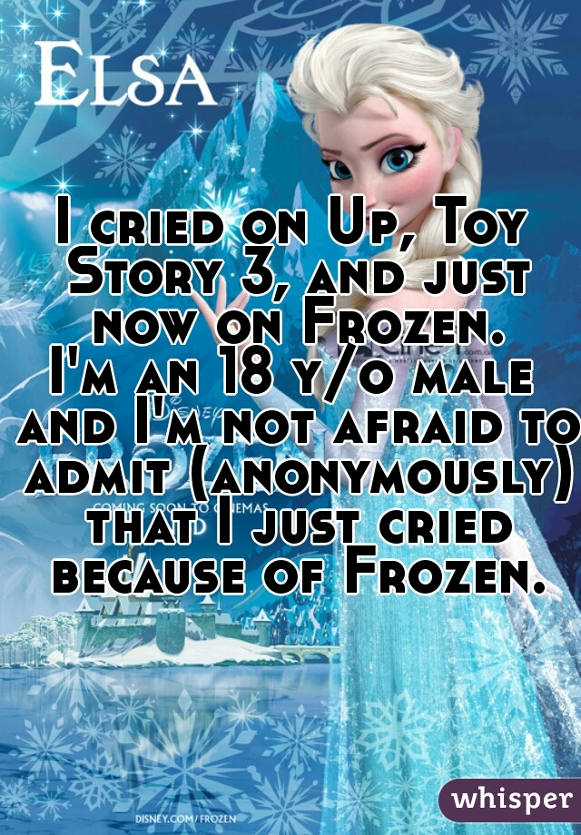 I cried on Up, Toy Story 3, and just now on Frozen. I'm an 18 y/o male and I'm not afraid to admit (anonymously) that I just cried because of Frozen.
