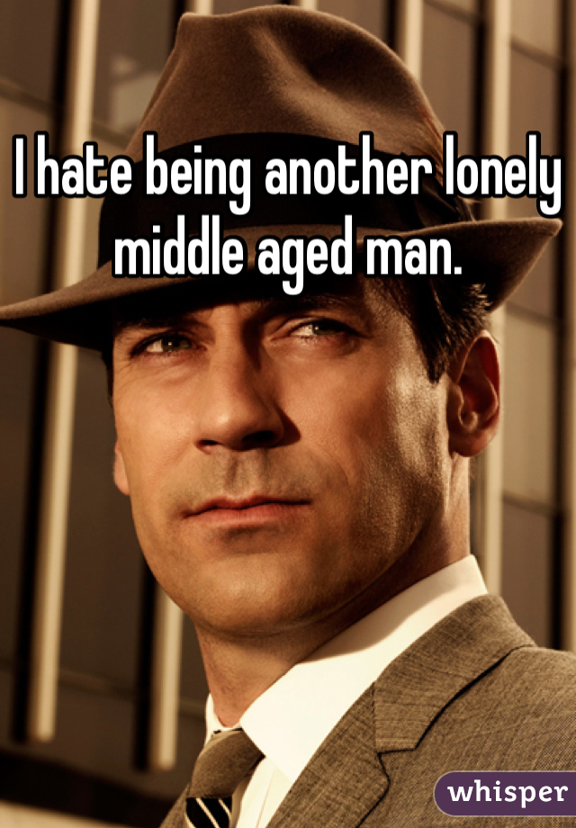 I hate being another lonely middle aged man.