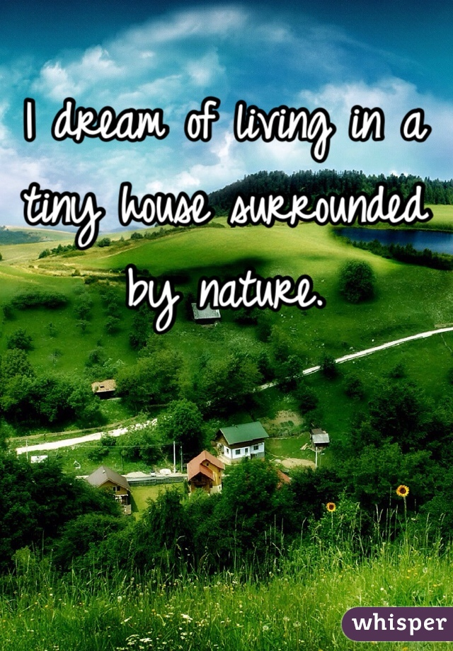I dream of living in a tiny house surrounded by nature.