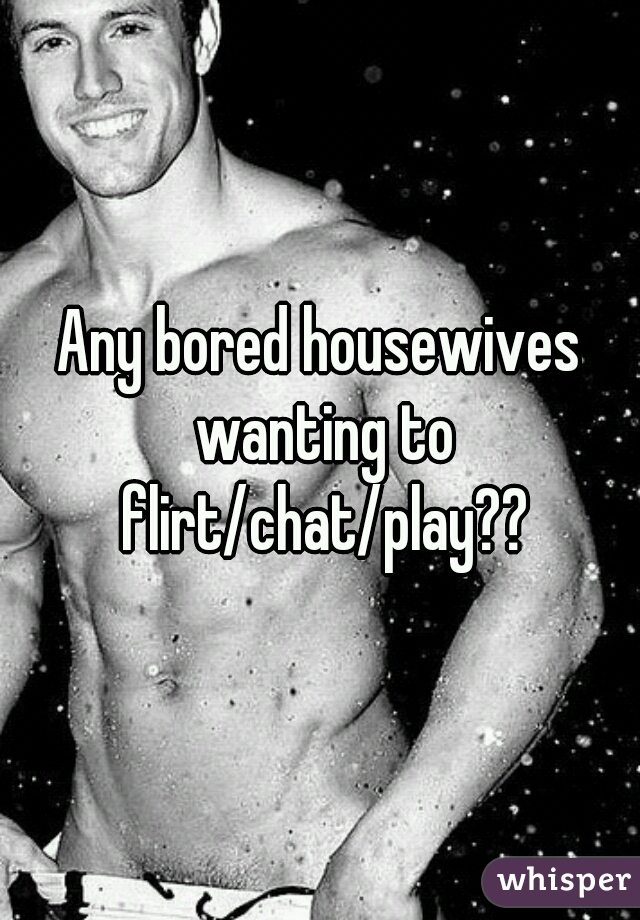 Any bored housewives wanting to flirt/chat/play??