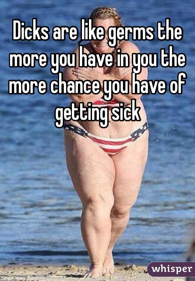 Dicks are like germs the more you have in you the more chance you have of getting sick