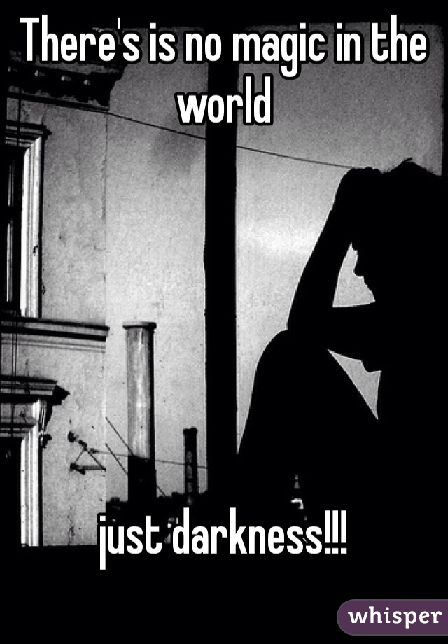 There's is no magic in the world       just darkness!!!