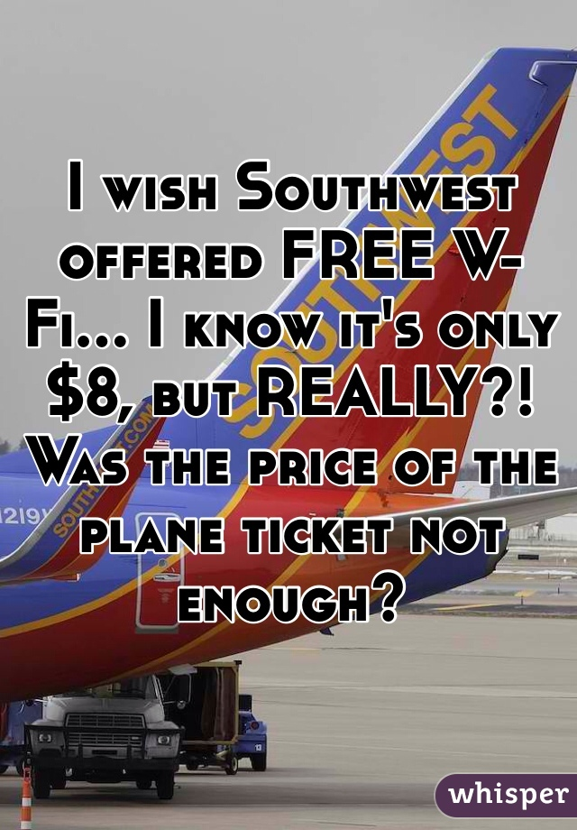 I wish Southwest offered FREE W-Fi... I know it's only $8, but REALLY?! Was the price of the plane ticket not enough?