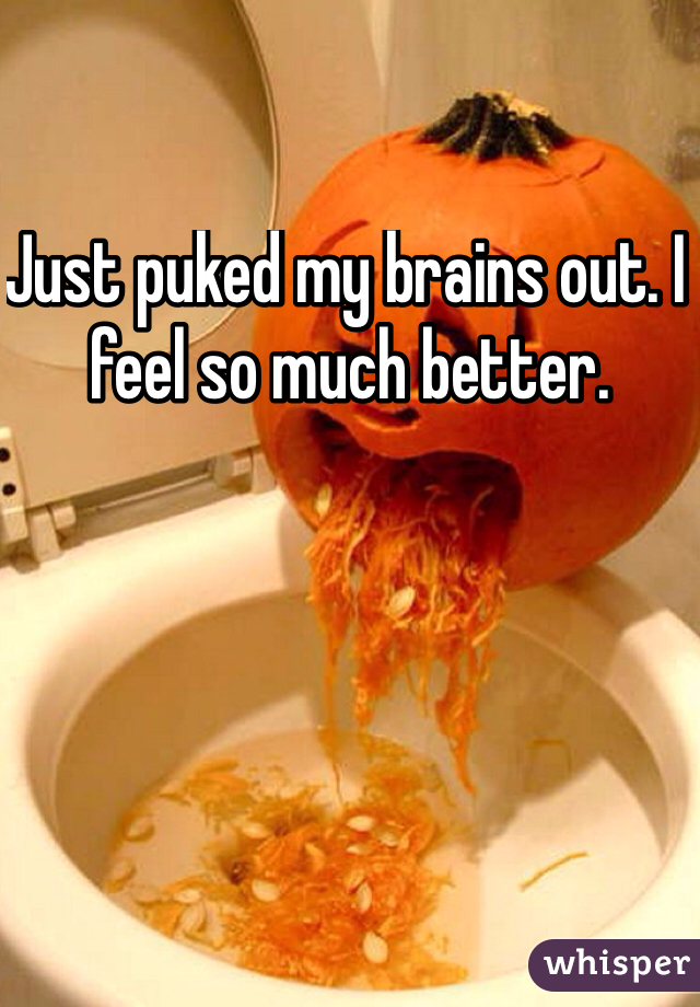 Just puked my brains out. I feel so much better.