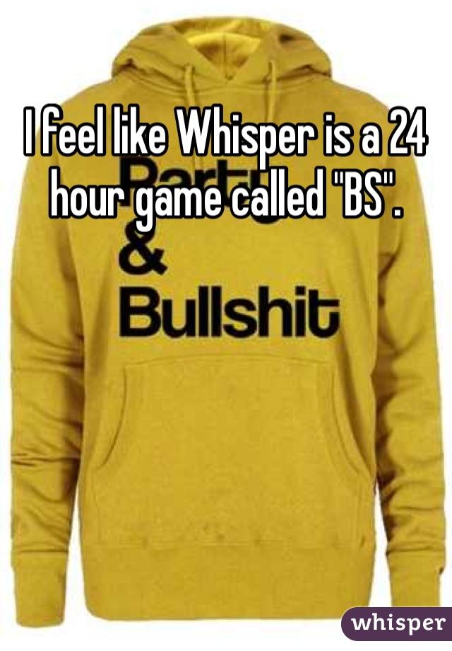 """I feel like Whisper is a 24 hour game called """"BS""""."""