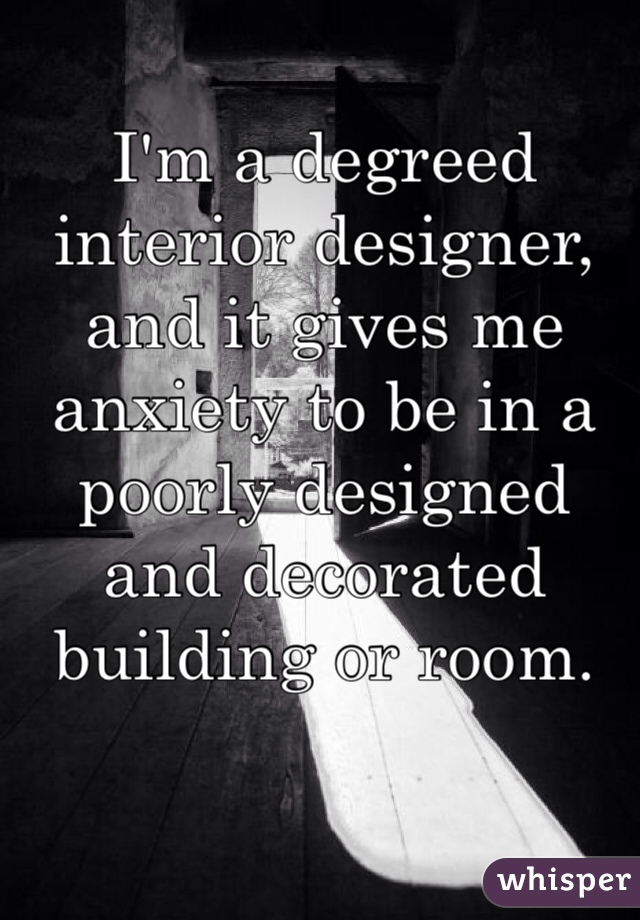 I'm a degreed interior designer, and it gives me anxiety to be in a poorly designed and decorated building or room.