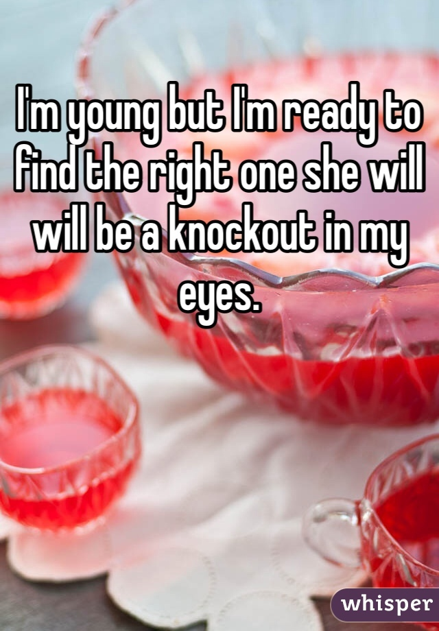 I'm young but I'm ready to find the right one she will will be a knockout in my eyes.