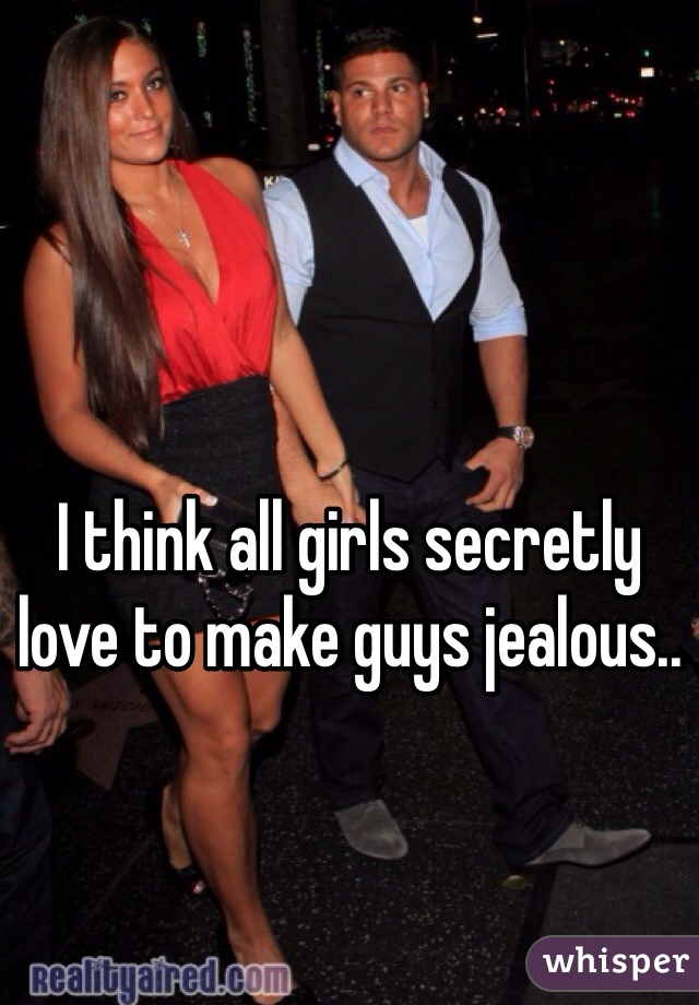 I think all girls secretly love to make guys jealous..