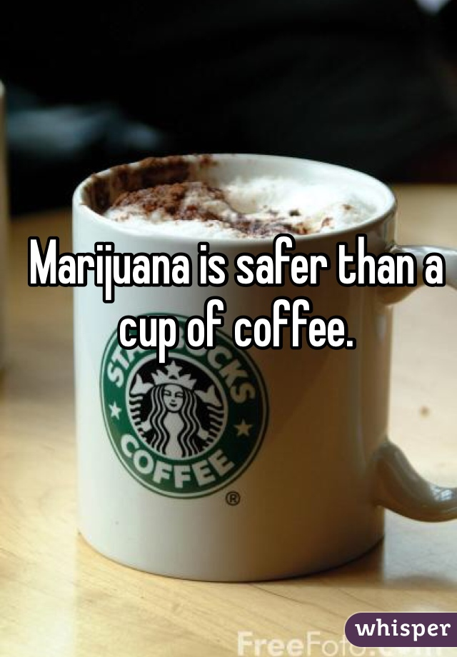 Marijuana is safer than a cup of coffee.