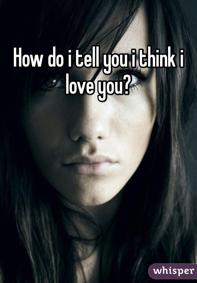 How do i tell you i think i love you?