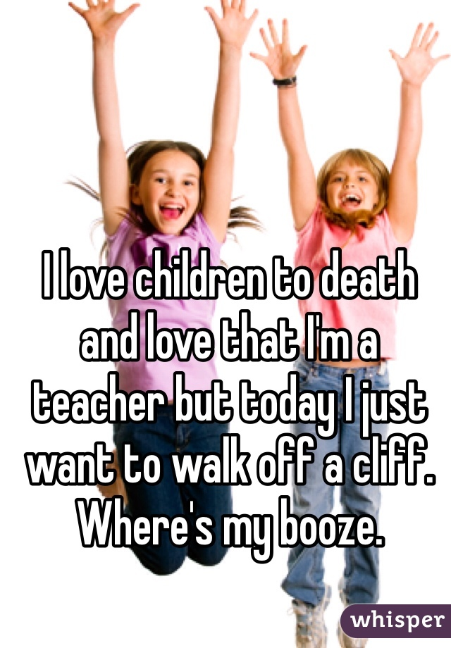 I love children to death and love that I'm a teacher but today I just want to walk off a cliff. Where's my booze.
