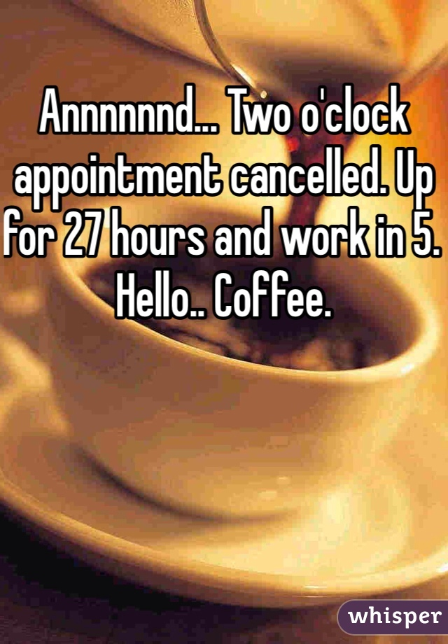 Annnnnnd... Two o'clock appointment cancelled. Up for 27 hours and work in 5. Hello.. Coffee.
