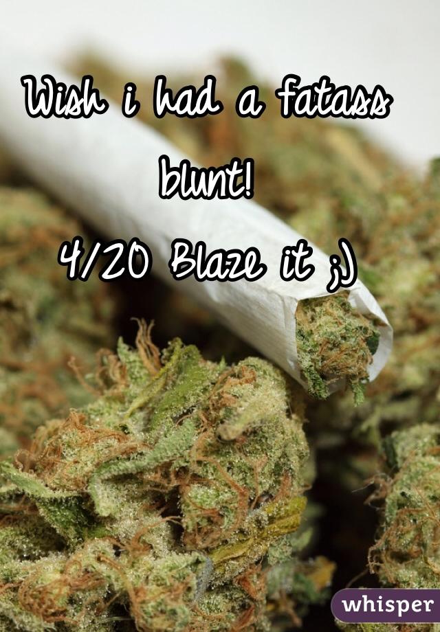 Wish i had a fatass blunt! 4/20 Blaze it ;)
