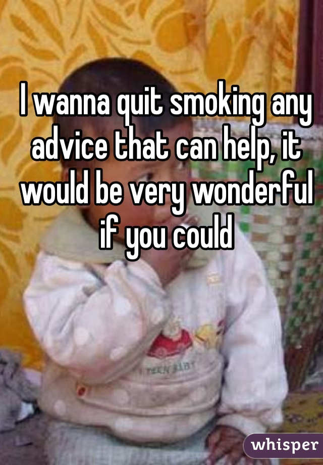 I wanna quit smoking any advice that can help, it would be very wonderful if you could