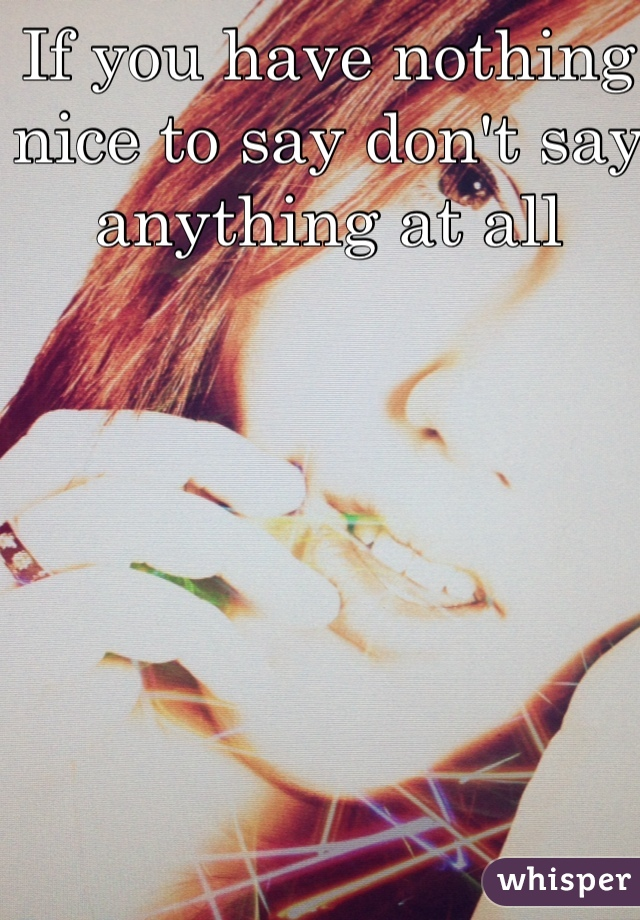If you have nothing nice to say don't say anything at all