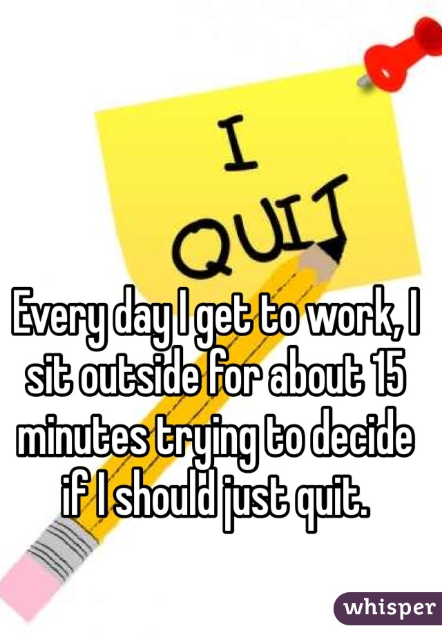 Every day I get to work, I sit outside for about 15 minutes trying to decide if I should just quit.